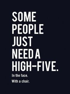 Some people just need a high five...in the face, with a chair.