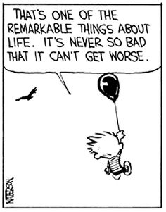 Life is never so bad it can't get worse - Calvin and Hobbes