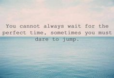 This is perfect for me, as I can ALWAYS over think anything...sometimes I just need to JUMP...