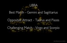 Libra. Best Match - Gemini and Sagittarius. Opposites Attract - Taurus and Pisces. Challenging Match - Virgo and Scorpio. (Ain't I lucky hubby is a Sagittarius?)