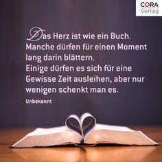 Das Herz ist wie ein Buch. Manche dürfen für einen Moment lang darin blättern. Einige dürfen es sich für eine gewisse Zeit ausleihen, aber nur wenigen schenkt man es. (Unbekannt)