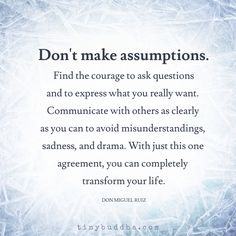 Don't make assumptions. Communicate with others as clearly as you can to avoid misunderstandings, sadness, and drama.