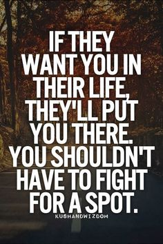 If they want you in their life they'll put you there You shouldn't have to fight for a spot | Inspirational Quotes