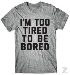 I'm too tired to be bored!
