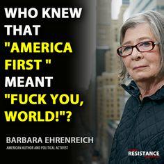 """Who knew that """"America first"""" meant """"Fuck you, World!""""?  ~ Barbara Ehrenreich   #Trumpocalypse #notmypresident #EmbarrassmentOfRiches"""