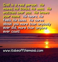 God is a real person. He moves, He thinks, He sees. He watches over you. He knows your name. He hears, He feels, He loves. He cares about you more than anybody ever did, more than anyone ever could. READ MORE... http://itakeoffthemask.com/words-of-wisdom/god-is-real/