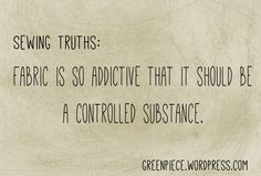 Sewing Truths - Fabric is so addictive that it should be a controlled substance. Agree? Disagree?