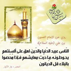 النّاس عبيد الدّنيا  رُوِيَ عن الإمام الحسين بن علي ( عليه السلام ) أنهُ قَالَ : النّاس عبيد الدّنيا والدّين لعق على ألسنتهم يحوطونه ما درّت معايشهم, فإذا مُحّصوا بالبلاء قل الدّيانون .  المصدر : تحف العقول:245، بحار الأنوار117:75