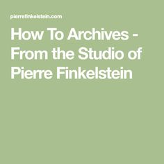 How To Archives - From the Studio of Pierre Finkelstein