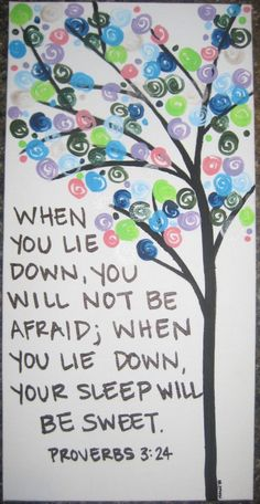 Proverbs 3:24 - When you lie down, you will not be afraid; Yes, you will lie down and your sleep will be sweet.