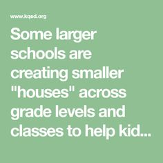 """Some larger schools are creating smaller """"houses"""" across grade levels and classes to help kids feel a greater sense of belonging and school engagement."""