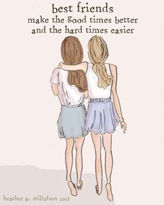 Best friends, make the good times better, and the hard times easier.