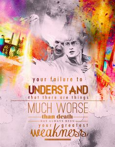 """Your failure to understand that there are things worse than death has always been your greatest weakness."""