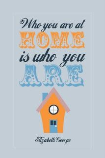 Who you are at home... Elizabeth George - quote - home - true self - design