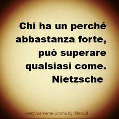 Chi ha un perché abbastanza forte, può superare qualsiasi come. – F. Nietzsche