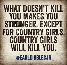 Country girls will kill you. Hence why I think I'm at least partly country Country Girl Life, Country Girl Quotes, Country Girls, Country Sayings, Country Living, Southern Living, Farm Girl Quotes, Country Style, Girl Qoutes