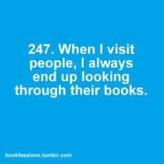 I always wonder if people notice or if it bothers them. I feel that you learn so much about a person by their book collection!