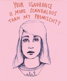 I'm not promiscuous, but this is true. Ignorance is one of the worst things out there, and promiscuity really is okay if it comes with consent.