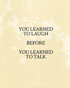and may we always remember to laugh, even before we talk, even always. laughter is life. laughter is love.