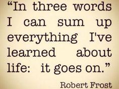 En tres palabras puedo resumir todo lo que he aprendido acerca de la vida: La vida sigue.