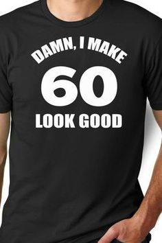 cce511ac1f06f Damn I Make 60 Look Good T-Shirt -Available for Men and Women-