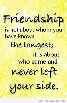"""Friendship is not about whom you have known the longest; it is about who came into your life and never left your side."" #friendship #quotes"
