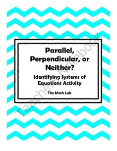Parallel, Perpendicular, or Neither? Algebra Activity from The Math Lab on TeachersNotebook.com -  (3 pages)  - Try out this activity in your Algebra courses. It can be used after an initial introduction to parallel and perpendicular lines or as test review. Included in the activity are 18 cards of systems of equations and graphs for teachers to assess their studen