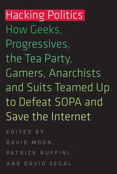 Hacking Politics: How Geeks, Progressives, The Tea Party, Gamers, Anarchists and Suits Teamed Up to Defeat SOPA and Save the Internet (2013)