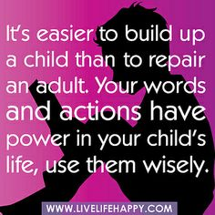 """It's easier to build up a child than to repair an adult. Your words and actions have power in your child's life, use them wisely."""