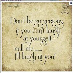 Não seja tão sério. Se não puder rir de sí mesmo, me liga...eu rio de você.'' #Engracados