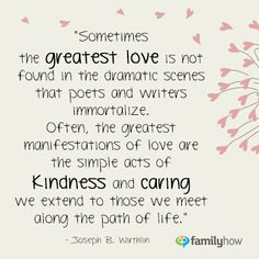 """Sometimes the greatest love is not found in the dramatic scenes that poets and writers immortalize.  Often, the greatest manifestations of love are the simple acts of kindness and caring we extend to those we meet along the path of life.""  Joseph B. Wirthlin"