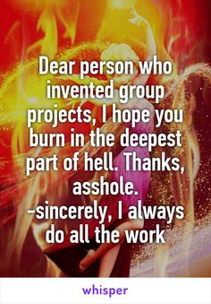 Dear person who invented group projects, I hope you burn in the deepest part of hell. Thanks, asshole. -sincerely, I always do all the work