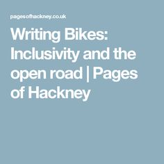 Writing Bikes: Inclusivity and the open road   Pages of Hackney