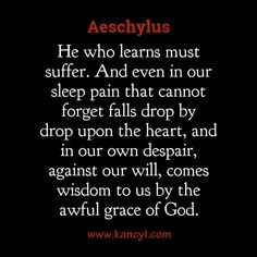 """He who learns must suffer. And even in our sleep pain that cannot forget falls drop by drop upon the heart, and in our own despair, against our will, comes wisdom to us by the awful grace of God."", Aeschylus"
