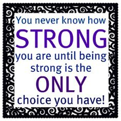 The Motto I adopted after being told I had Ovarian Cancer.  I thought I was strong before only to find out I had to be stronger yet as I began a journey no one wants to take.