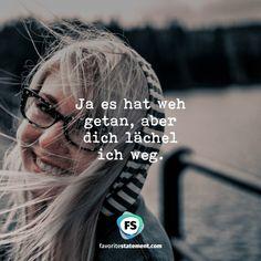 Ja es hat weh getan, aber  dich lächel  ich weg.