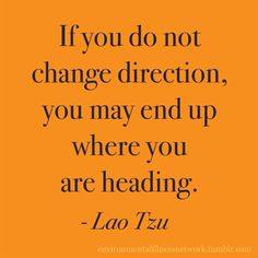 """If you do not change direction, you may end up where you are heading."" - Lao Tzu"