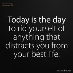 Today is the day to rid yourself of anything that distracts you from your best life. -Joshua Becker quote | less is more | minimalism