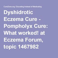 Dyshidrotic Eczema Cure - Pompholyx Cure: What worked! at Eczema Forum, topic 1467982