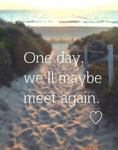 One day, we'll meet again, maybe, just maybe.