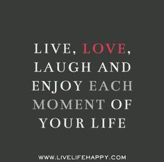 Live, love, laugh and enjoy each moment of your life.
