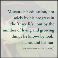 """Measure his education, not solely by his progress in the 'three R's,' but by the number of living and growing things he knows by look, name, and habitat."""