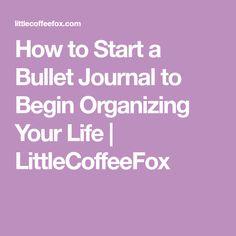 How to Start a Bullet Journal to Begin Organizing Your Life | LittleCoffeeFox