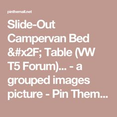 Slide-Out Campervan Bed / Table (VW T5 Forum)... - a grouped images picture - Pin Them All