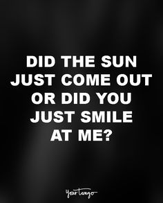 Did the sun just come out or did you just smile at me?