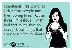 Free and Funny News Ecard: Sometimes I feel sorry for judgmental people and their boring lives. Other times I'm jealous. I wish I had that much time to worry about things that are none of my business. Create and send your own custom News ecard. Quotes To Live By, Me Quotes, Funny Quotes, Jealousy Quotes, Hypocrite Quotes, Couple Quotes, Quotes About Hypocrites, Famous Quotes, Childish Quotes