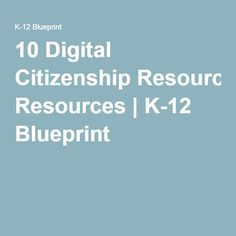 10 Digital Citizenship Resources | K-12 Blueprint