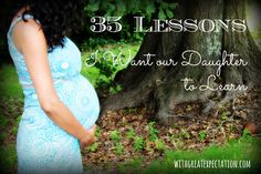 35 Lessons I want our Daughter to Learn- I wrote this post only days before our sweet girl was born. She's seven months old now, and this list has only grown... I've got lots of teaching to do!!!