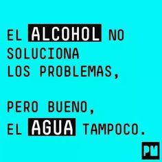 El alcohol no soluciona los problemas, pero bueno el agua tampoco.